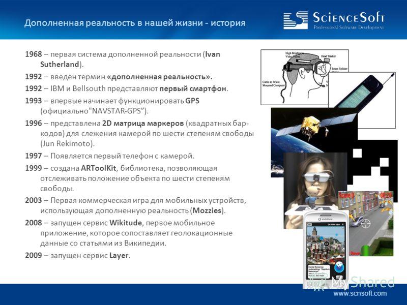 www.scnsoft.com Дополненная реальность в нашей жизни - история 1968 – первая система дополненной реальности (Ivan Sutherland). 1992 – введен термин «дополненная реальность». 1992 – IBM и Bellsouth представляют первый смартфон. 1993 – впервые начинает
