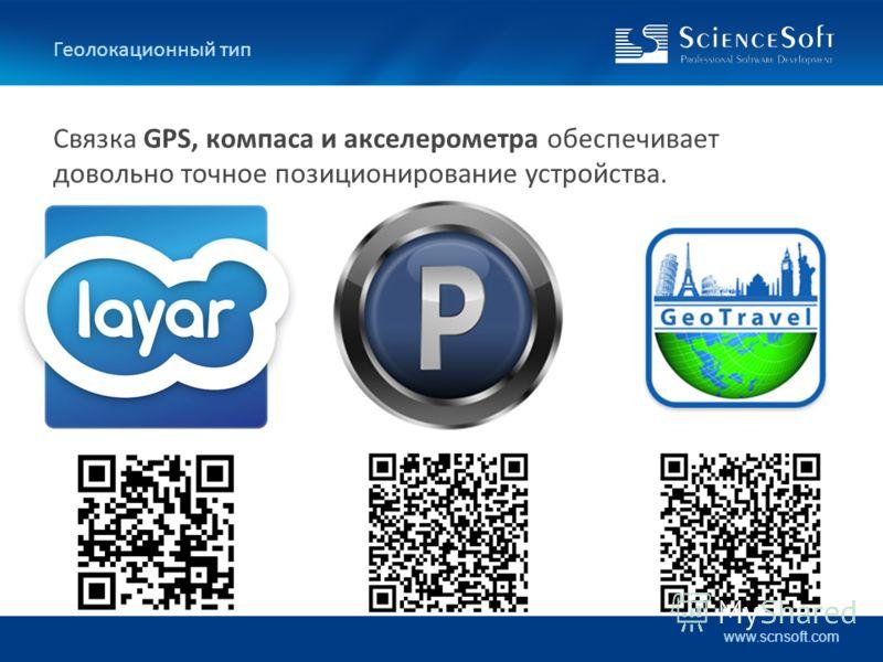 www.scnsoft.com Геолокационный тип Связка GPS, компаса и акселерометра обеспечивает довольно точное позиционирование устройства.
