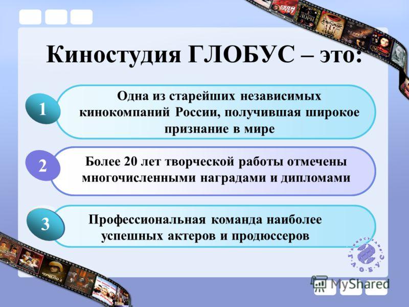 Киностудия ГЛОБУС – это: Одна из старейших независимых кинокомпаний России, получившая широкое признание в мире 1 Click to add Title Более 20 лет творческой работы отмечены многочисленными наградами и дипломами Click to add Title 1 Профессиональная к