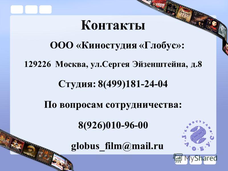 Контакты ООО «Киностудия «Глобус»: 129226 Москва, ул.Сергея Эйзенштейна, д.8 Студия: 8(499)181-24-04 По вопросам сотрудничества: 8(926)010-96-00 globus_film@mail.ru