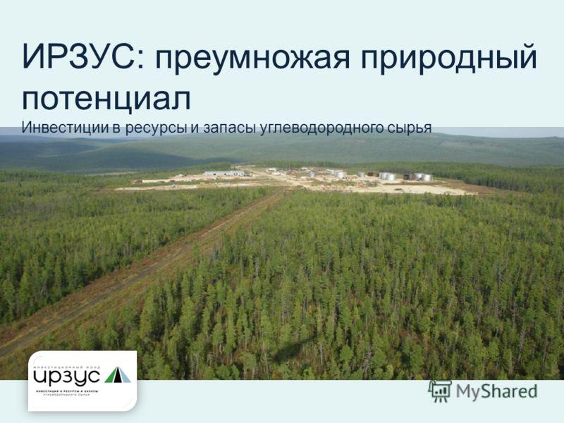 ИРЗУС: преумножая природный потенциал Инвестиции в ресурсы и запасы углеводородного сырья