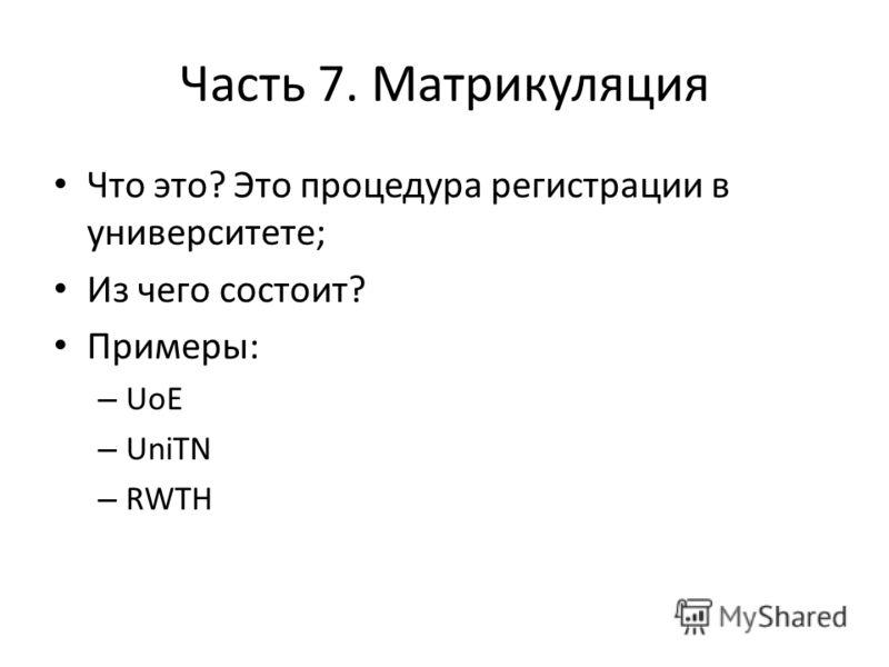 Часть 7. Матрикуляция Что это? Это процедура регистрации в университете; Из чего состоит? Примеры: – UoE – UniTN – RWTH