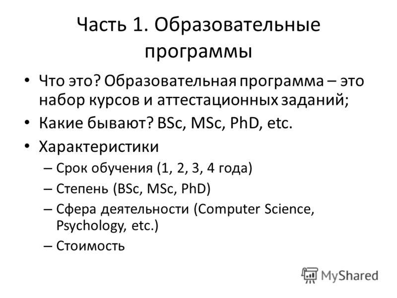 Часть 1. Образовательные программы Что это? Образовательная программа – это набор курсов и аттестационных заданий; Какие бывают? BSc, MSc, PhD, etc. Характеристики – Срок обучения (1, 2, 3, 4 года) – Степень (BSc, MSc, PhD) – Сфера деятельности (Comp