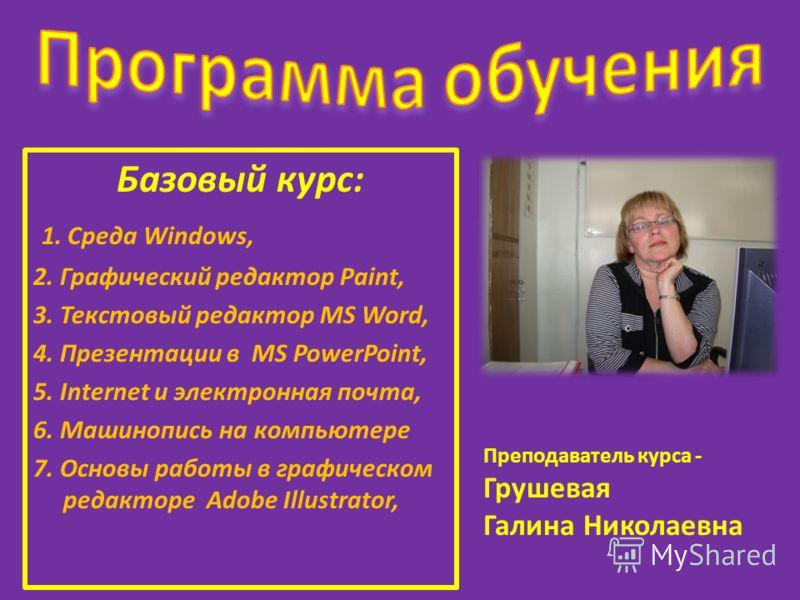 Базовый курс: 1. Среда Windows, 2. Графический редактор Paint, 3. Текстовый редактор MS Word, 4. Презентации в MS PowerPoint, 5. Internet и электронная почта, 6. Машинопись на компьютере 7. Основы работы в графическом редакторе Adobe Illustrator, Пре