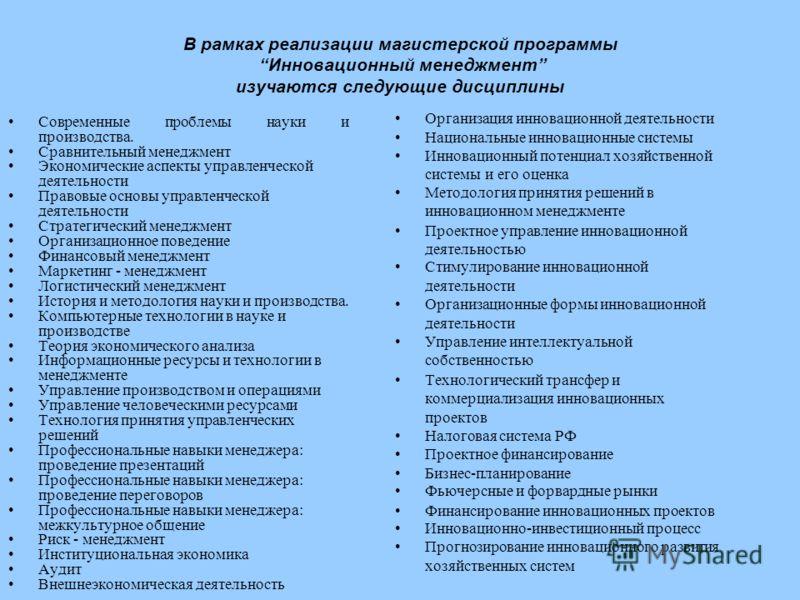 В рамках реализации магистерской программы Инновационный менеджмент изучаются следующие дисциплины Современные проблемы науки и производства. Сравнительный менеджмент Экономические аспекты управленческой деятельности Правовые основы управленческой де