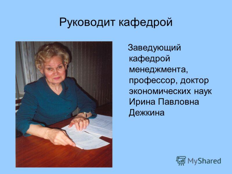 Руководит кафедрой Заведующий кафедрой менеджмента, профессор, доктор экономических наук Ирина Павловна Дежкина