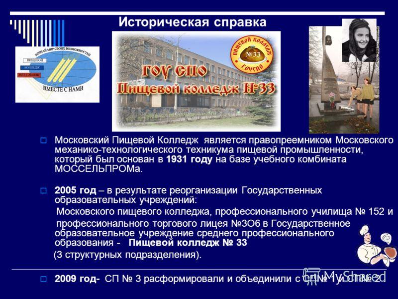 Московский Пищевой Колледж является правопреемником Московского механико-технологического техникума пищевой промышленности, который был основан в 1931 году на базе учебного комбината МОССЕЛЬПРОМа. 2005 год – в результате рeopгaнизaции Государственных