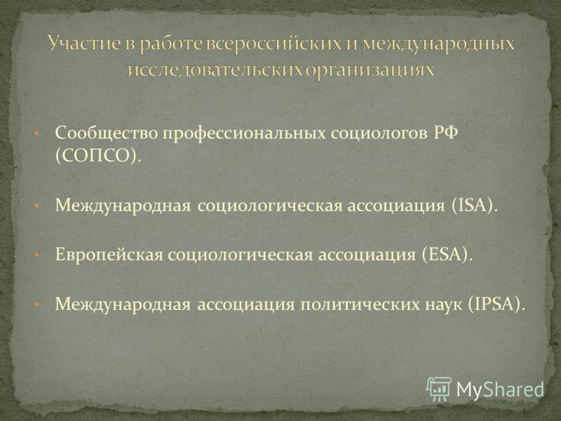 Сообщество профессиональных социологов РФ (СОПСО). Международная социологическая ассоциация (ISA). Европейская социологическая ассоциация (ESA). Международная ассоциация политических наук (IPSA).