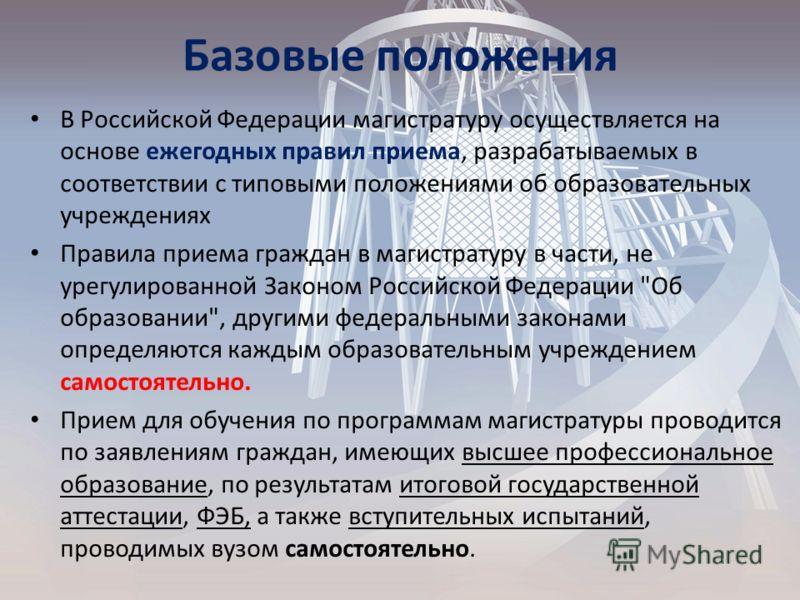 Базовые положения В Российской Федерации магистратуру осуществляется на основе ежегодных правил приема, разрабатываемых в соответствии с типовыми положениями об образовательных учреждениях Правила приема граждан в магистратуру в части, не урегулирова