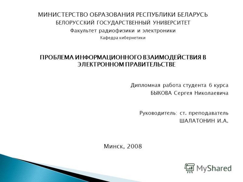МИНИСТЕРСТВО ОБРАЗОВАНИЯ РЕСПУБЛИКИ БЕЛАРУСЬ БЕЛОРУССКИЙ ГОСУДАРСТВЕННЫЙ УНИВЕРСИТЕТ Факультет радиофизики и электроники Кафедра кибернетики ПРОБЛЕМА ИНФОРМАЦИОННОГО ВЗАИМОДЕЙСТВИЯ В ЭЛЕКТРОННОМ ПРАВИТЕЛЬСТВЕ Дипломная работа студента 6 курса БЫКОВА