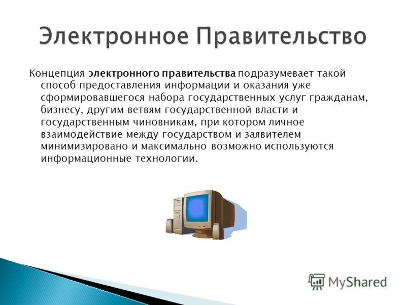 Концепция электронного правительства подразумевает такой способ предоставления информации и оказания уже сформировавшегося набора государственных услуг гражданам, бизнесу, другим ветвям государственной власти и государственным чиновникам, при котором