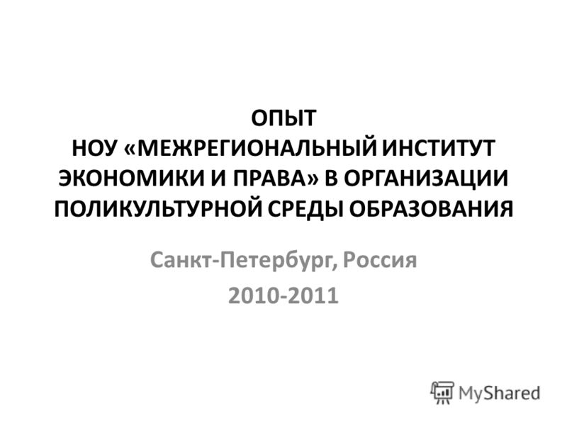 ОПЫТ НОУ «МЕЖРЕГИОНАЛЬНЫЙ ИНСТИТУТ ЭКОНОМИКИ И ПРАВА» В ОРГАНИЗАЦИИ ПОЛИКУЛЬТУРНОЙ СРЕДЫ ОБРАЗОВАНИЯ Санкт-Петербург, Россия 2010-2011