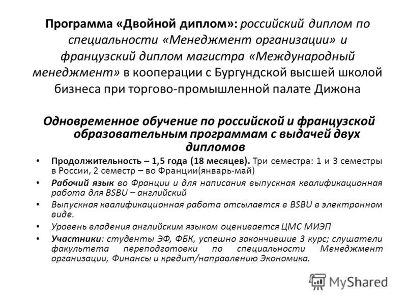 Программа «Двойной диплом»: российский диплом по специальности «Менеджмент организации» и французский диплом магистра «Международный менеджмент» в кооперации с Бургундской высшей школой бизнеса при торгово-промышленной палате Дижона Одновременное обу