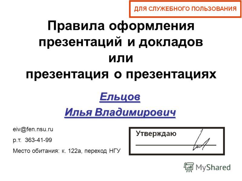 Правила оформления презентаций и докладов или презентация о презентациях Ельцов Илья Владимирович eiv@fen.nsu.ru р.т. 363-41-99 Место обитания: к. 122а, переход НГУ