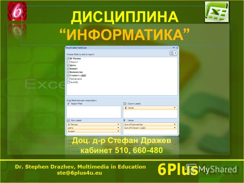 ДИСЦИПЛИНА ИНФОРМАТИКА Доц. д - р Стефан Дражев кабинет 510, 660-480