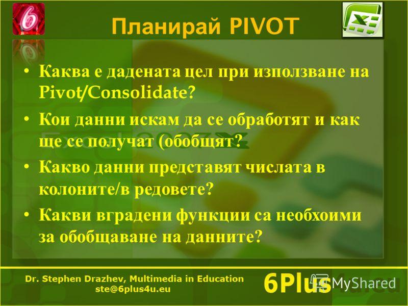 Планирай PIVOT Каква е дадената цел при използване на Pivot/Consolidate? Кои данни искам да се обработят и как ще се получат ( обобщят ? Какво данни представят числата в колоните / в редовете ? Какви вградени функции са необхоими за обобщаване на дан