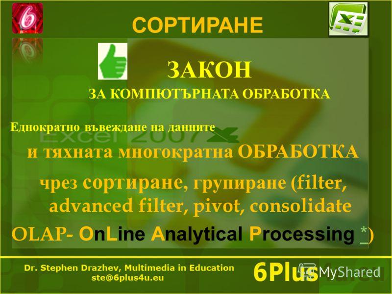 СОРТИРАНЕ ЗАКОН ЗА КОМПЮТЪРНАТА ОБРАБОТКА Еднократно въвеждане на данните и тяхната многократна ОБРАБОТКА чрез сортиране, групиране ( filter, advanced filter, pivot, consolidate OLAP- OnLine Analytical Processing * )*