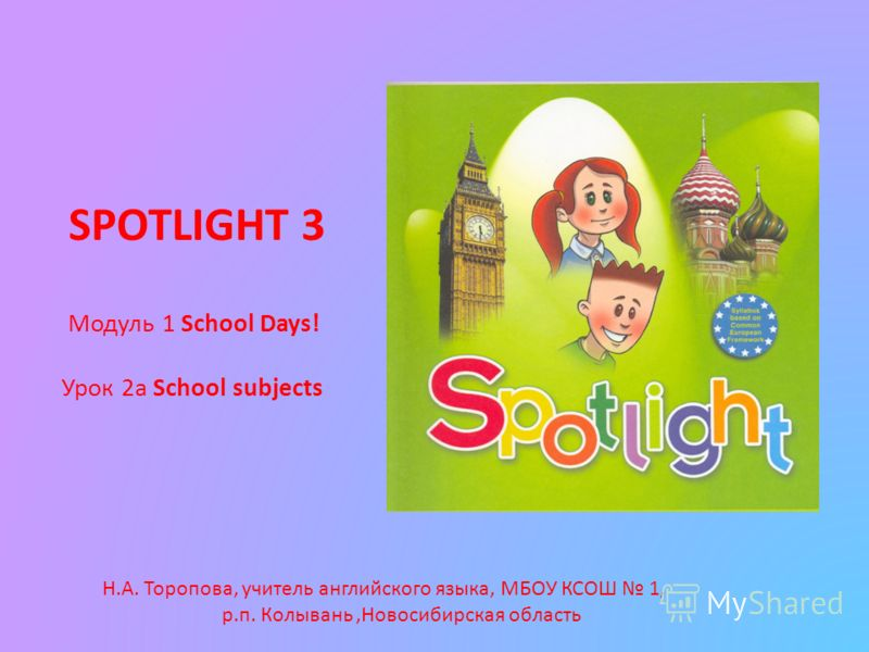 SPOTLIGHT 3 Модуль 1 School Days! Урок 2а School subjects Н.А. Торопова, учитель английского языка, МБОУ КСОШ 1, р.п. Колывань,Новосибирская область