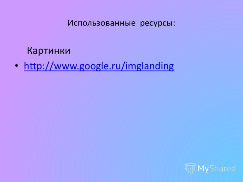 Использованные ресурсы: Картинки http://www.google.ru/imglanding