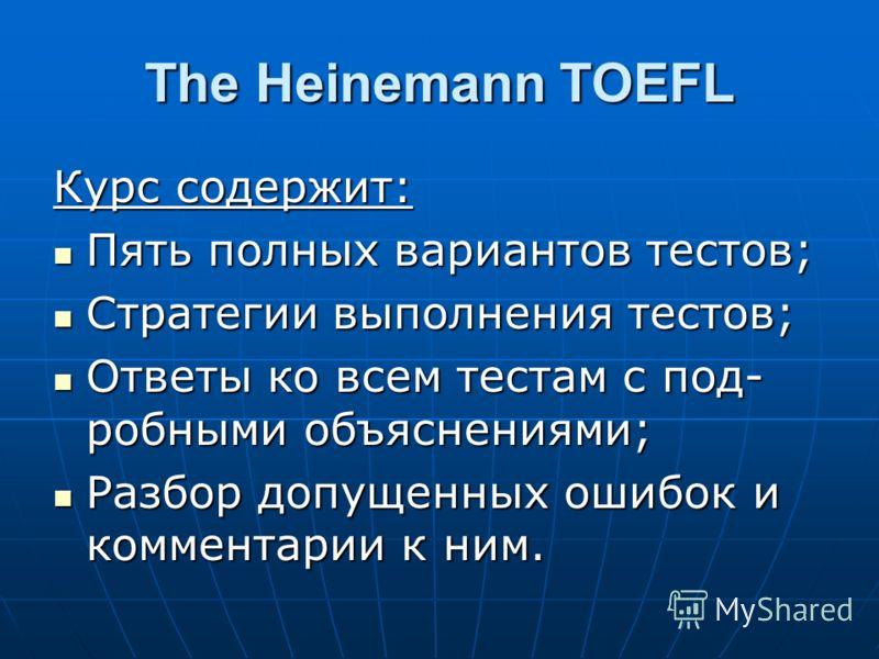 The Heinemann TOEFL Курс содержит: Пять полных вариантов тестов; Пять полных вариантов тестов; Стратегии выполнения тестов; Стратегии выполнения тестов; Ответы ко всем тестам с под- робными объяснениями; Ответы ко всем тестам с под- робными объяснени