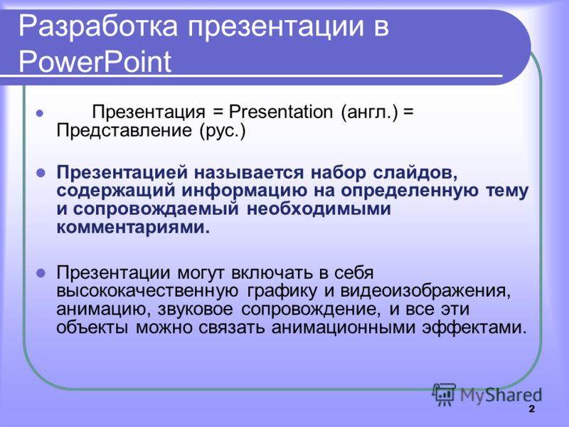 2 Разработка презентации в PowerPoint Презентация = Presentation (англ.) = Представление (рус.) Презентацией называется набор слайдов, содержащий информацию на определенную тему и сопровождаемый необходимыми комментариями. Презентации могут включать