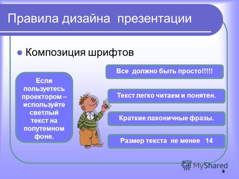 8 Правила дизайна презентации Композиция шрифтов Все должно быть просто!!!!! Текст легко читаем и понятен. Краткие лаконичные фразы. Размер текста не менее 14 Если пользуетесь проектором – используйте светлый текст на полутемном фоне.