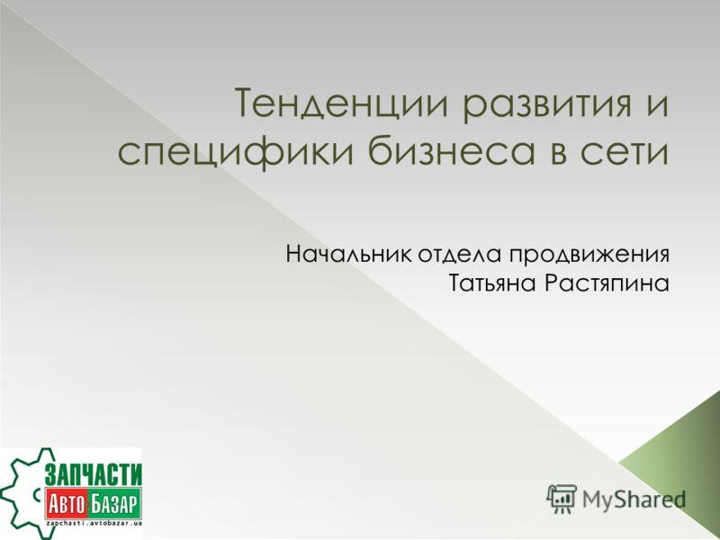 Тенденции развития и специфики бизнеса в сети Начальник отдела продвижения Татьяна Растяпина