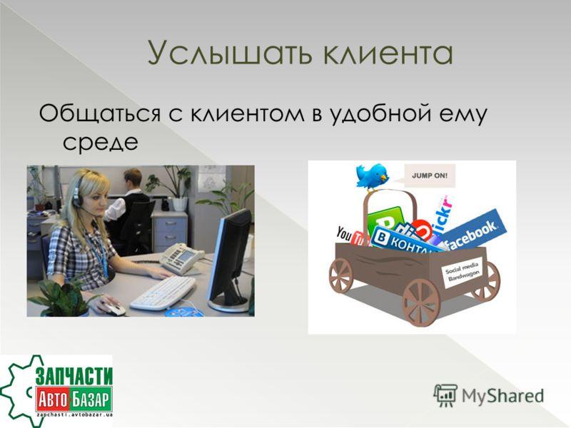 Общаться с клиентом в удобной ему среде Услышать клиента