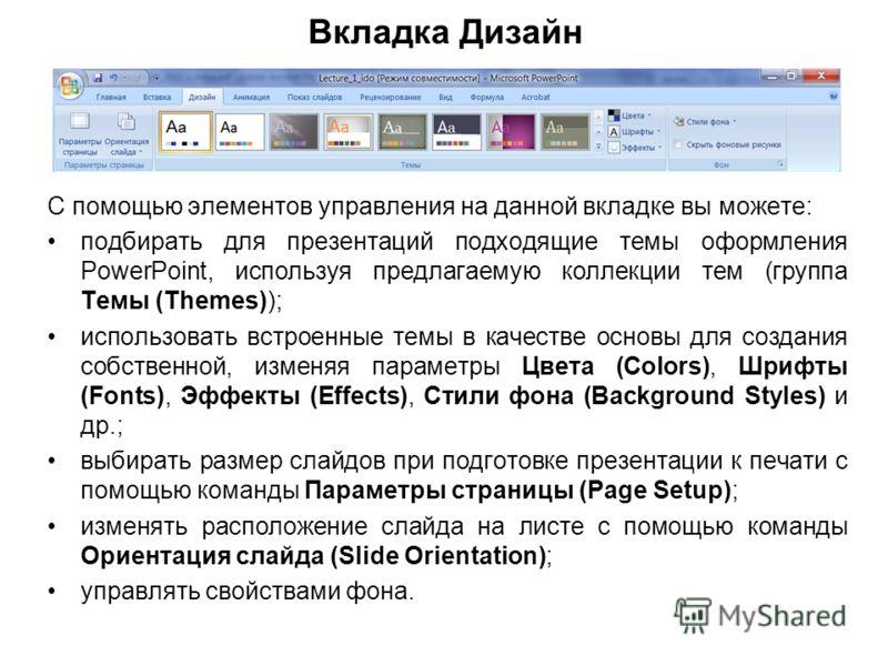 Вкладка Дизайн С помощью элементов управления на данной вкладке вы можете: подбирать для презентаций подходящие темы оформления PowerPoint, используя предлагаемую коллекции тем (группа Темы (Themes)); использовать встроенные темы в качестве основы дл