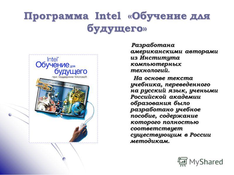 Программа Intel «Обучение для будущего» Разработана американскими авторами из Института компьютерных технологий. Разработана американскими авторами из Института компьютерных технологий. На основе текста учебника, переведенного на русский язык, ученым