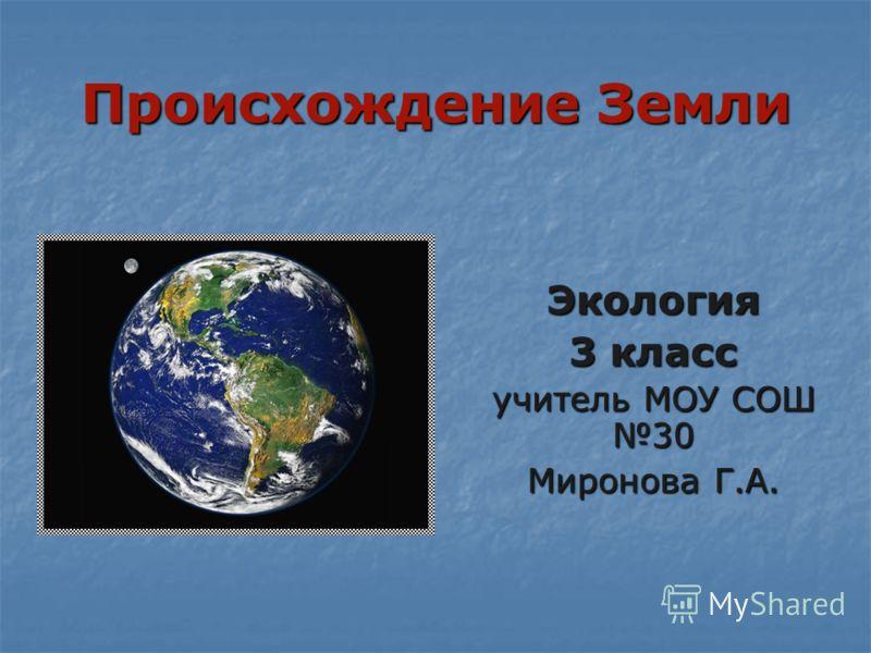 Происхождение Земли Экология 3 класс учитель МОУ СОШ 30 Миронова Г.А.