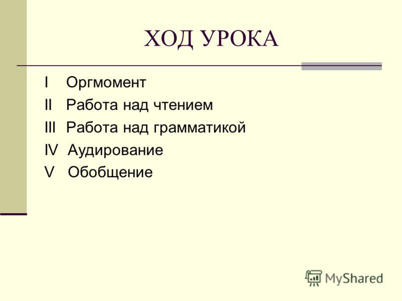 ХОД УРОКА I Оргмомент II Работа над чтением III Работа над грамматикой IV Аудирование V Обобщение