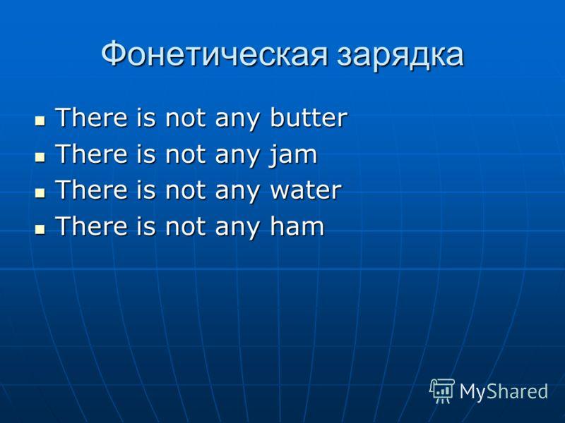 Фонетическая зарядка There is not any butter There is not any butter There is not any jam There is not any jam There is not any water There is not any water There is not any ham There is not any ham