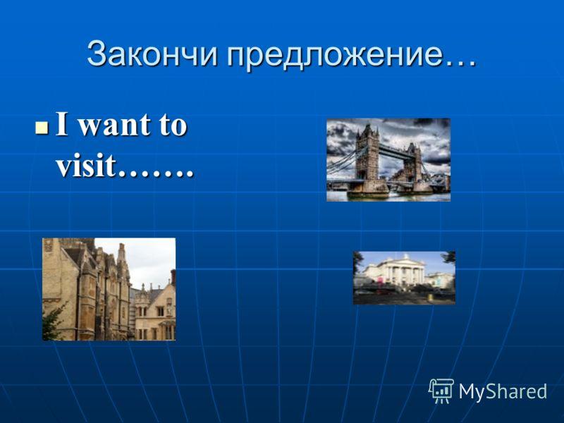 Закончи предложение… I want to visit……. I want to visit…….