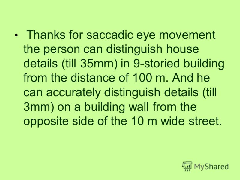 Saccadic eye movement gives us the chance to see a person in all his height from 4-5 m and clearly see all his face and details to 1.5 mm. The people, who have lost eyes mobility, can see all person only from distance of 48 m. Moving of the person wi