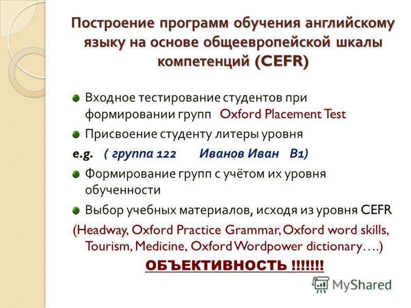 Построение программ обучения английскому языку на основе общеевропейской шкалы компетенций (CEFR) Входное тестирование студентов при формировании групп Oxford Placement Test Присвоение студенту литеры уровня e.g. ( группа 122 Иванов Иван В 1) Формиро