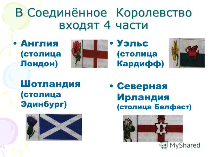 В Соединённое Королевство входят 4 части Англия (столица Лондон) Шотландия (столица Эдинбург) Уэльс (столица Кардифф) Северная Ирландия (столица Белфаст)