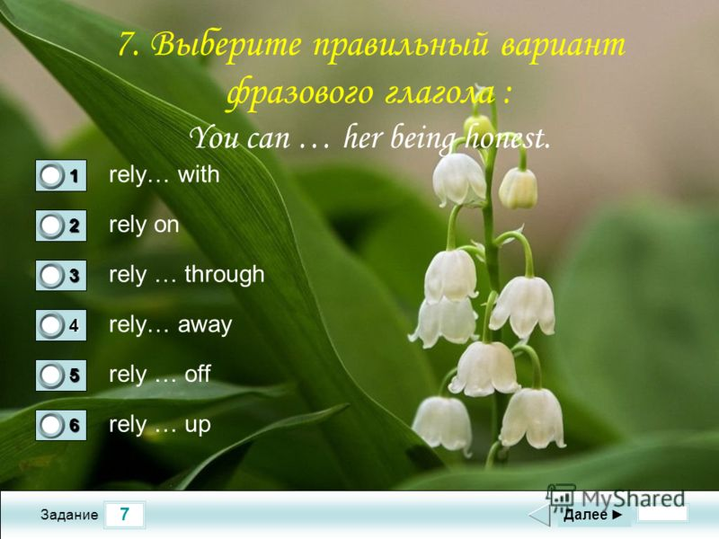 7 Задание rely… with rely on rely … through rely… away Далее 1 0 2 1 3 0 4 0 5 0 6 0 rely … off rely … up 7. Выберите правильный вариант фразового глагола : You can … her being honest.