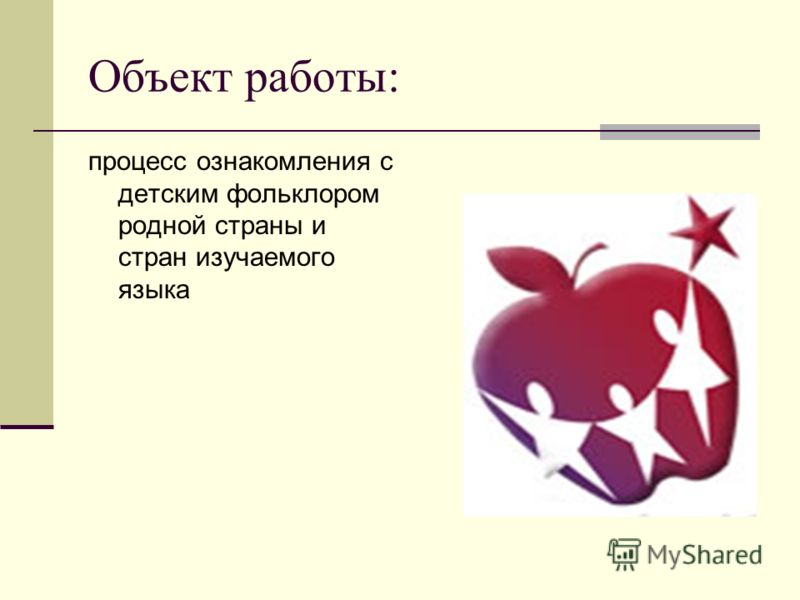 Объект работы: процесс ознакомления с детским фольклором родной страны и стран изучаемого языка