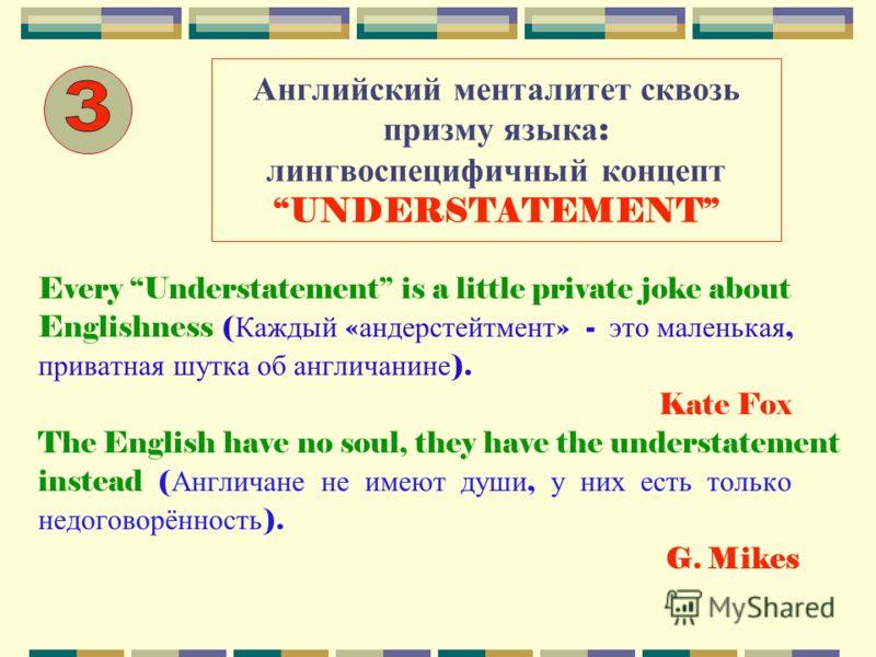 Английский менталитет сквозь призму языка : лингвоспецифичный концепт UNDERSTATEMENT Every Understatement is a little private joke about Englishness ( Каждый « андерстейтмент » - это маленькая, приватная шутка об англичанине ). Kate Fox The English h