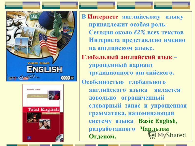 В Интернете английскому языку принадлежит особая роль. Сегодня около 82% всех текстов Интернета представлено именно на английском языке. Глобальный английский язык – упрощенный вариант традиционного английского. Особенностью глобального английского я