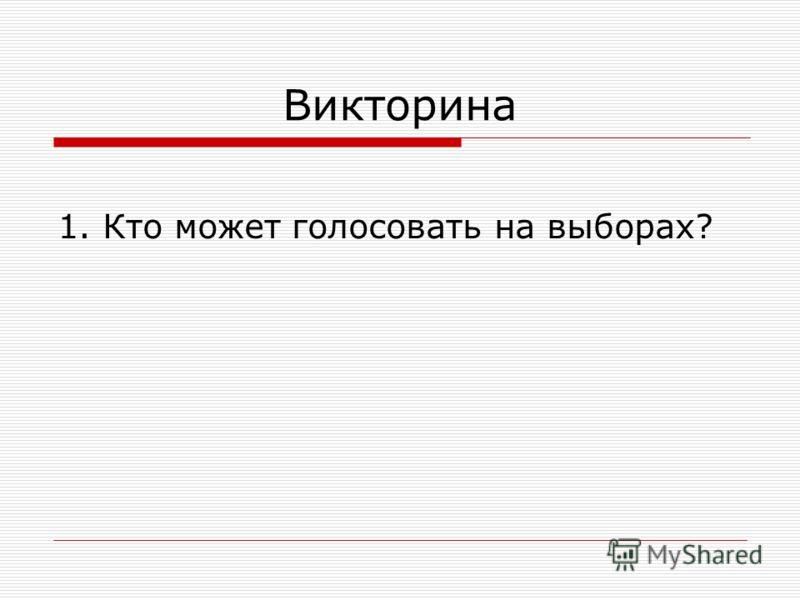Викторина 1. Кто может голосовать на выборах?