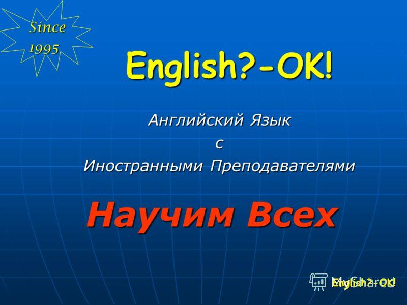 English?-OK! English?-OK! English?-OK! Английский Язык с Иностранными Преподавателями Научим Всех Since1995