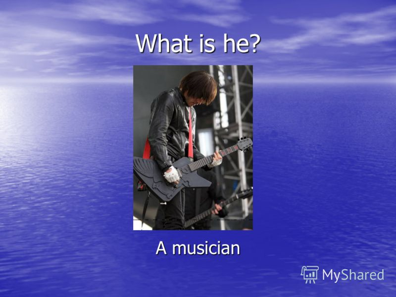 What is he? A musician