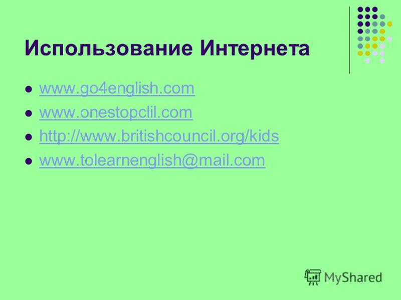 Использование Интернета www.go4english.com www.onestopclil.com http://www.britishcouncil.org/kids www.tolearnenglish@mail.com