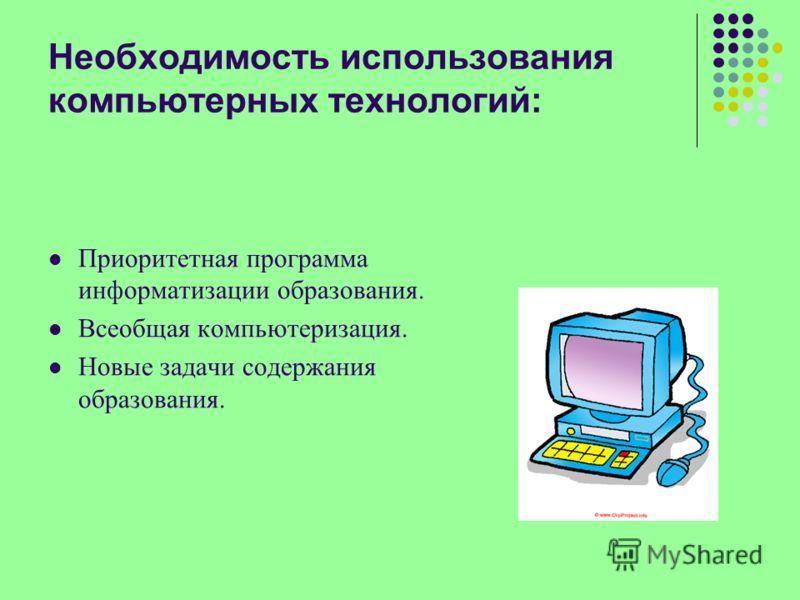 Необходимость использования компьютерных технологий: Приоритетная программа информатизации образования. Всеобщая компьютеризация. Новые задачи содержания образования.