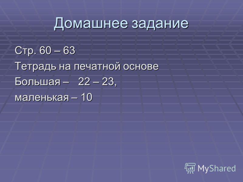 Домашнее задание Стр. 60 – 63 Тетрадь на печатной основе Большая – 22 – 23, маленькая – 10