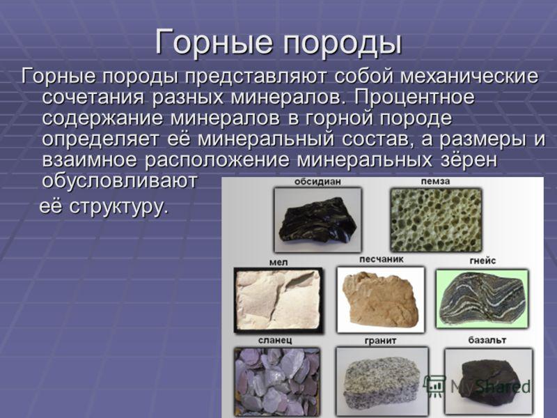 Горные породы Горные породы представляют собой механические сочетания разных минералов. Процентное содержание минералов в горной породе определяет её минеральный состав, а размеры и взаимное расположение минеральных зёрен обусловливают её структуру.