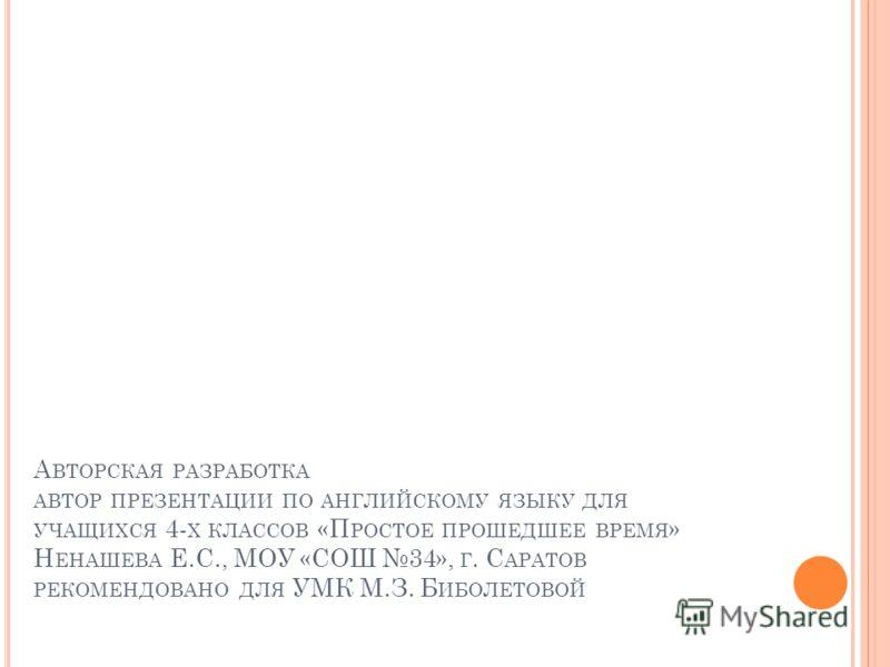 А ВТОРСКАЯ РАЗРАБОТКА АВТОР ПРЕЗЕНТАЦИИ ПО АНГЛИЙСКОМУ ЯЗЫКУ ДЛЯ УЧАЩИХСЯ 4- Х КЛАССОВ «П РОСТОЕ ПРОШЕДШЕЕ ВРЕМЯ » Н ЕНАШЕВА Е.С., МОУ «СОШ 34», Г. С АРАТОВ РЕКОМЕНДОВАНО ДЛЯ УМК М.З. Б ИБОЛЕТОВОЙ