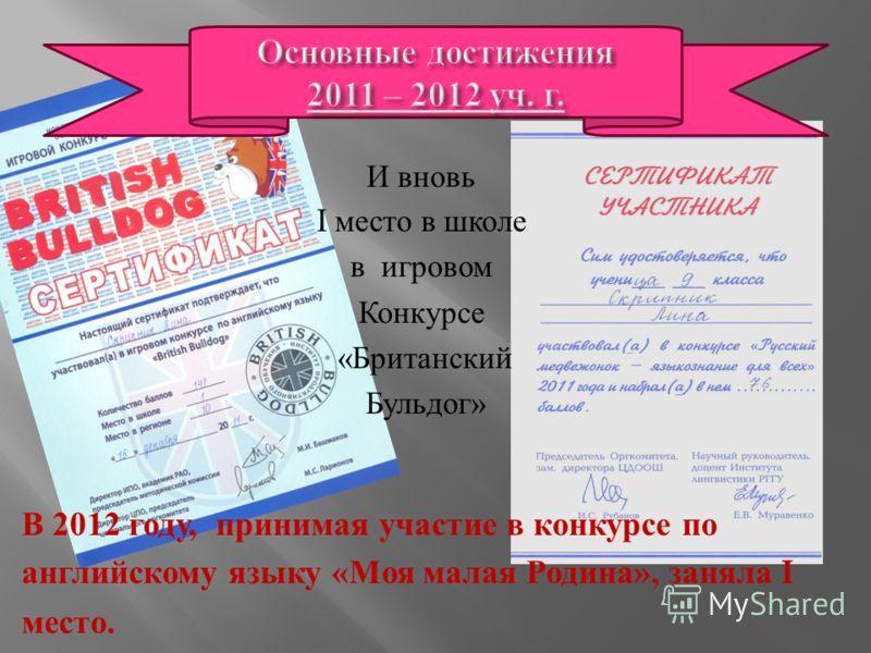 И вновь I место в школе в игровом Конкурсе « Британский Бульдог » В 2012 году, принимая участие в конкурсе по английскому языку « Моя малая Родина », заняла I место.